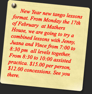 New Year new tango lessons format. From Monday the 17th of February  at Mathers House, we are going to try a combined lessons with Jenny, Juana and Vince from 7:00 to 8:30 pm  all levels together. From 8:30 to 10:00 assisted practica. $15.00 per person, $12.00 concessions. See you there.