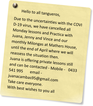 Hello to all tangueros, Due to the uncertainties with the COVI D-19 virus, we have cancelled all Monday lessons and Practica with  Juana, Jenny and Vince and our monthly Milongas at Mathers House, until the end of April where we will reassess the situation then. Juana is offering private lessons still and can be contacted - Mobile -   0433 541 995       email -    juanacambas95@gmail.com Take care everyone. With best wishes to you all